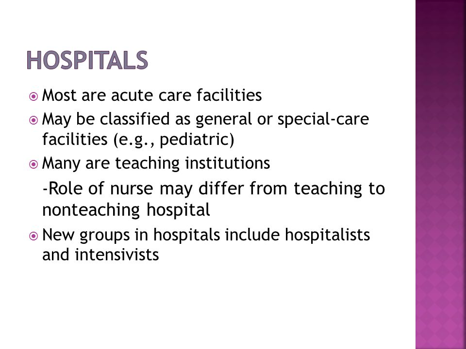 Most are acute care facilities May be classified as general or special-care facilities (e.g., pediatric) Many are teaching institutions - Role of nurs
