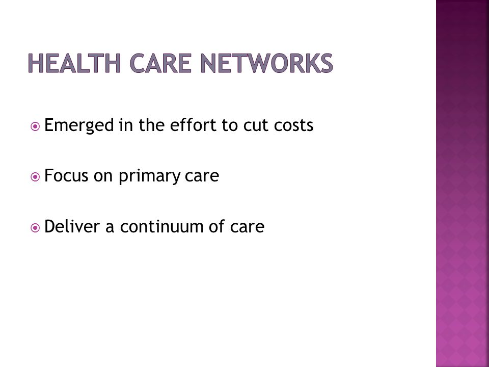 Emerged in the effort to cut costs Focus on primary care Deliver a continuum of care
