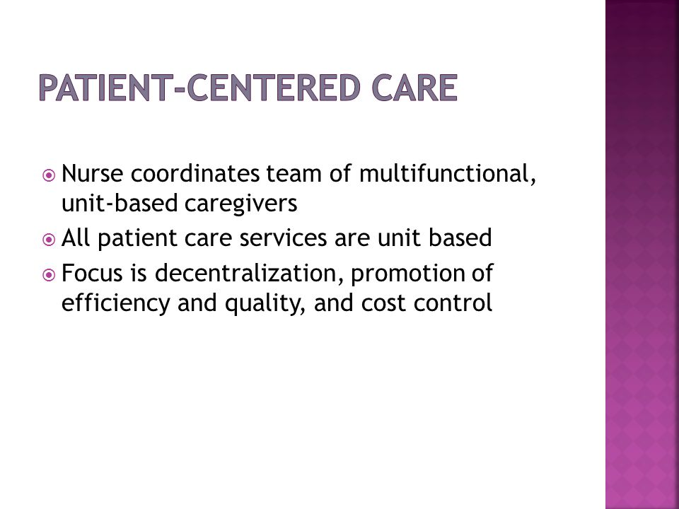 Nurse coordinates team of multifunctional, unit-based caregivers All patient care services are unit based Focus is decentralization, promotion of effi