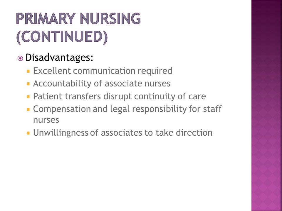 Disadvantages: Excellent communication required Accountability of associate nurses Patient transfers disrupt continuity of care Compensation and legal
