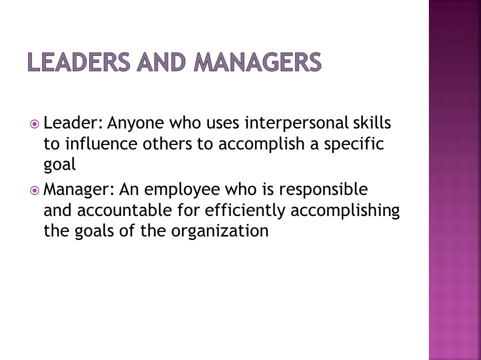 Leader: Anyone who uses interpersonal skills to influence others to accomplish a specific goal Manager: An employee who is responsible and accountable