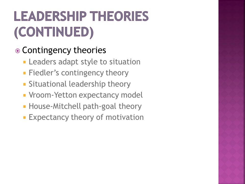 Contingency theories Leaders adapt style to situation Fiedlers contingency theory Situational leadership theory Vroom-Yetton expectancy model House-Mi