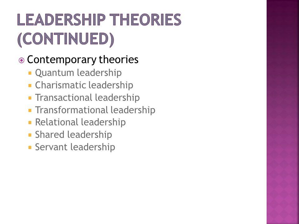 Contemporary theories Quantum leadership Charismatic leadership Transactional leadership Transformational leadership Relational leadership Shared lead