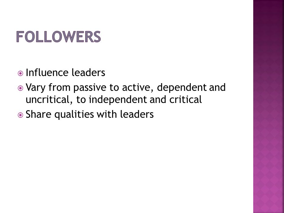 Influence leaders Vary from passive to active, dependent and uncritical, to independent and critical Share qualities with leaders