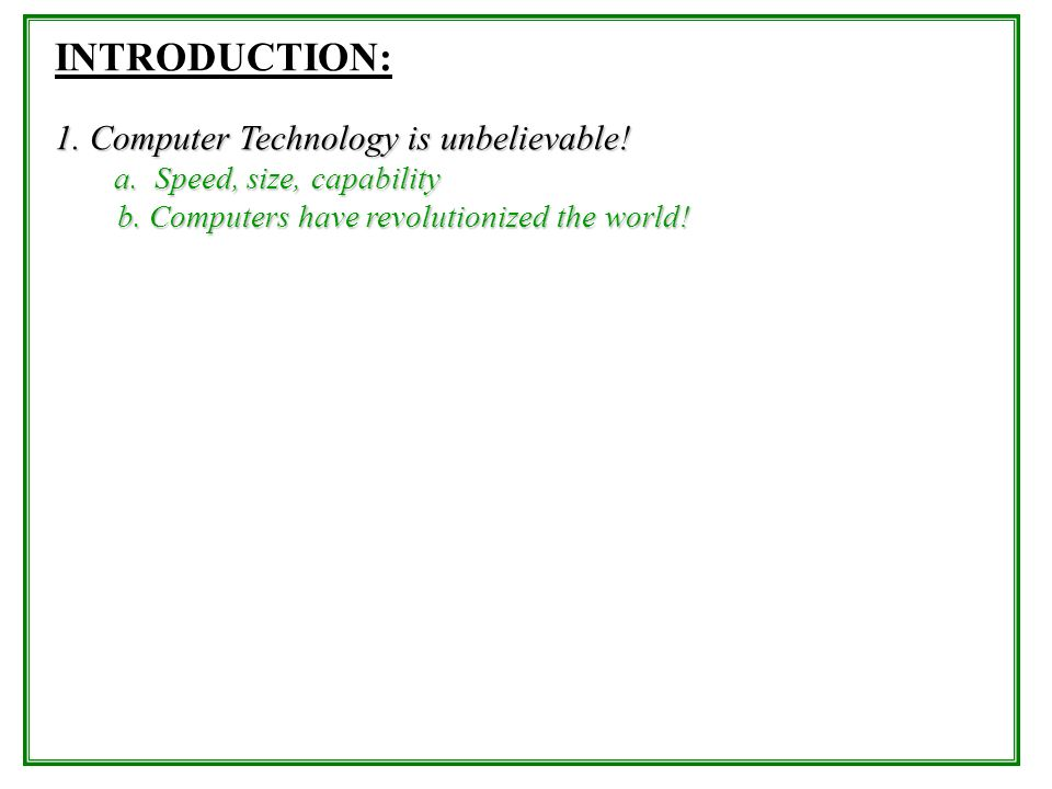 INTRODUCTION: 1. Computer Technology is unbelievable! a. Speed, size, capability b. Computers have revolutionized the world! b. Computers have revolut