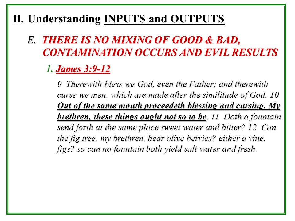 II. Understanding INPUTS and OUTPUTS E. THERE IS NO MIXING OF GOOD & BAD, CONTAMINATION OCCURS AND EVIL RESULTS 1. James 3:9-12 9 Therewith bless we G