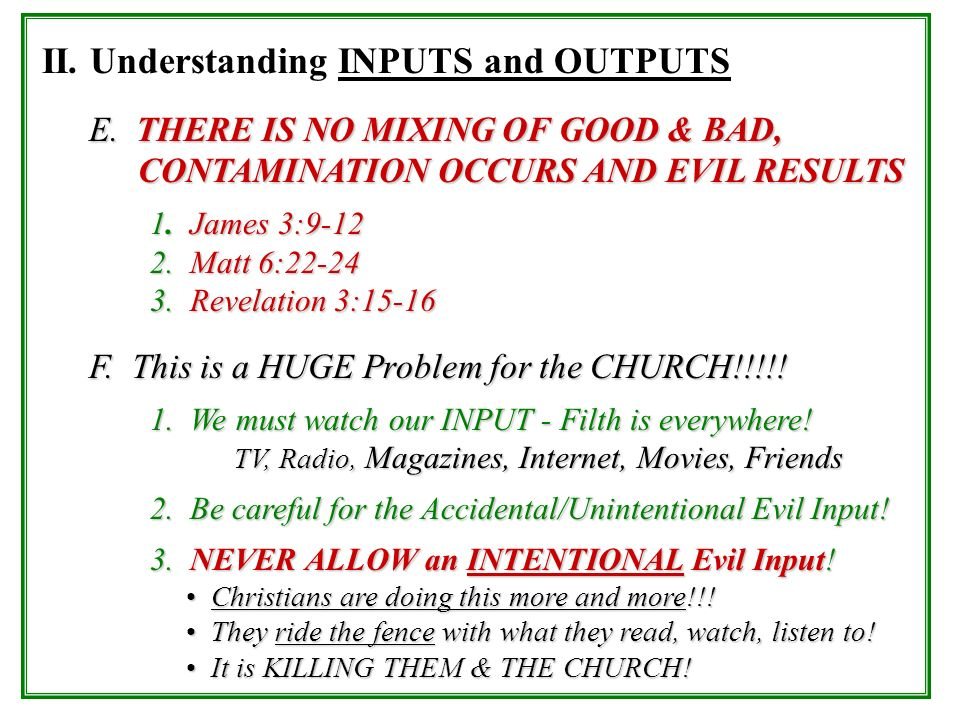 II. Understanding INPUTS and OUTPUTS E. THERE IS NO MIXING OF GOOD & BAD, CONTAMINATION OCCURS AND EVIL RESULTS 1. James 3:9-12 2. Matt 6:22-24 3. Rev