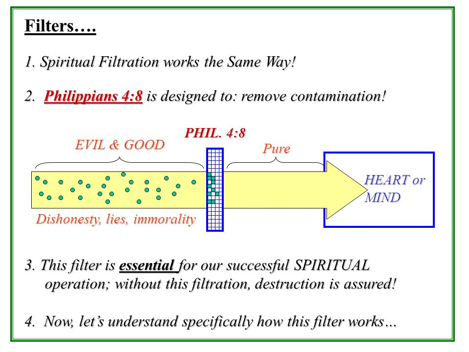 Filters…. 1. Spiritual Filtration works the Same Way! 2. Philippians 4:8 is designed to: remove contamination! 3. This filter is essential for our suc