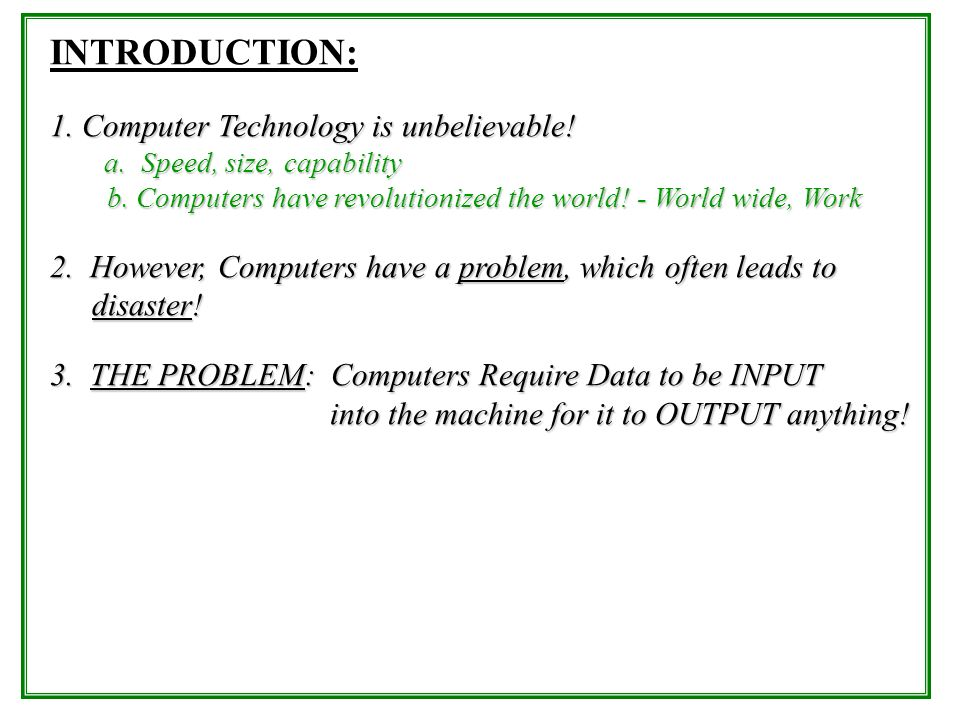 INTRODUCTION: 1. Computer Technology is unbelievable! a. Speed, size, capability b. Computers have revolutionized the world! - World wide, Work b. Com