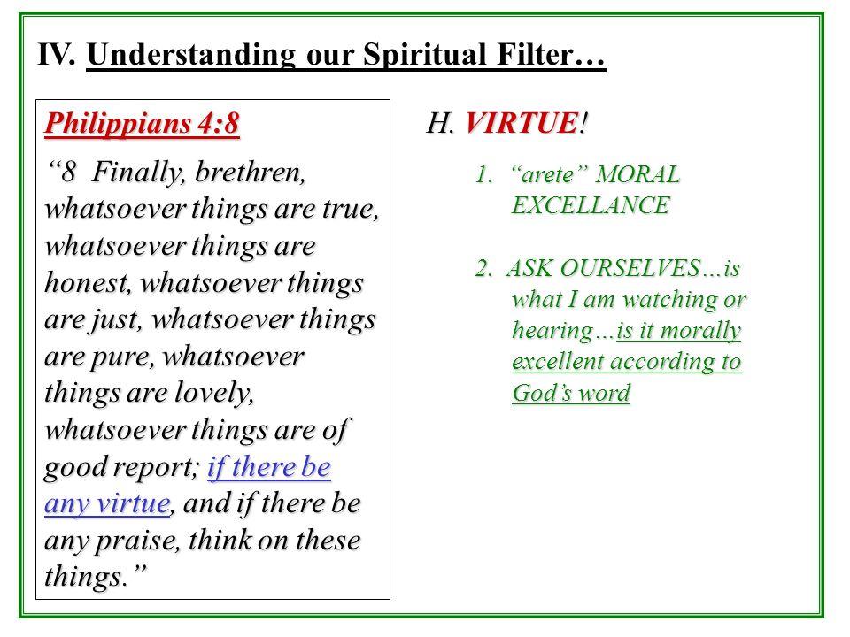 IV. Understanding our Spiritual Filter… Philippians 4:8 8 Finally, brethren, whatsoever things are true, whatsoever things are honest, whatsoever thin