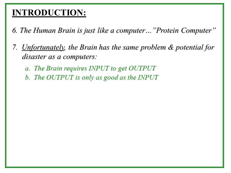 INTRODUCTION: 6. The Human Brain is just like a computer…Protein Computer 7. Unfortunately, the Brain has the same problem & potential for disaster as