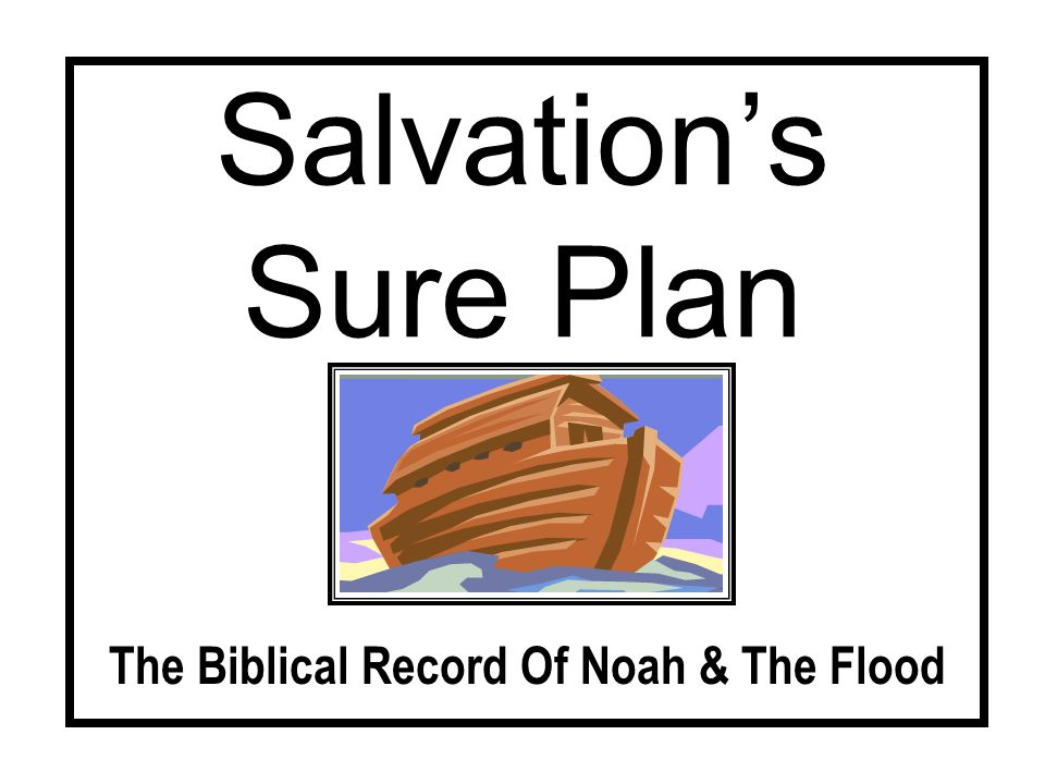 Salvations Sure Plan The Plan - Its Preparation By the time the plan is revealed, God has already decided to destroy all life Gen 6:5-7 We see how far & fast man can ruin a good thing cp.