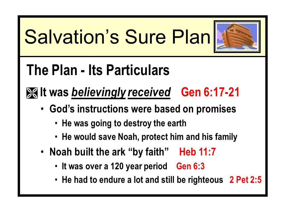 The Plan - Its Particulars Í It was faithfully followed Gen 6:22 Noah trusted God enough that he did what God said -- all of it Faithfulness is always characterized by obedience to Gods word Salvations Sure Plan