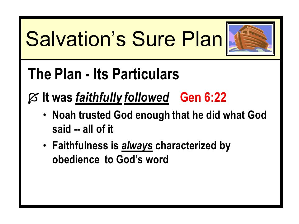 The Plan - Its Pertinence To Us The Bible offers an application for us today of Noah and the flood he faced 1 Pet 3:20-21 Baptism is an antitype Ù A thing formed after some pattern; a thing that resembles another Baptism & Noahs flood played similar roles Both saved 1 Pet 3:20 Mk 16:16 Both destroyed Gen 6:17 Rom 6:3-7 Acts 22:16