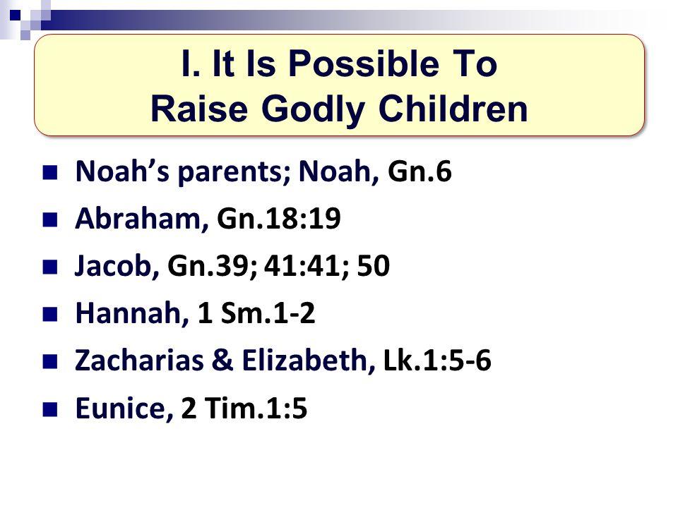 Noahs parents; Noah, Gn.6 Abraham, Gn.18:19 Jacob, Gn.39; 41:41; 50 Hannah, 1 Sm.1-2 Zacharias & Elizabeth, Lk.1:5-6 Eunice, 2 Tim.1:5 I.