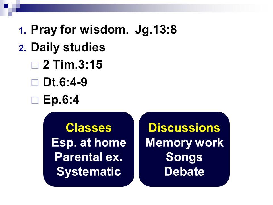 1. Pray for wisdom. Jg.13:8 2. Daily studies 2 Tim.3:15 Dt.6:4-9 Ep.6:4 Classes Esp.