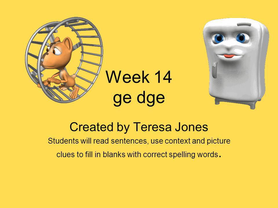 Week 14 ge dge Created by Teresa Jones Students will read sentences, use context and picture clues to fill in blanks with correct spelling words.