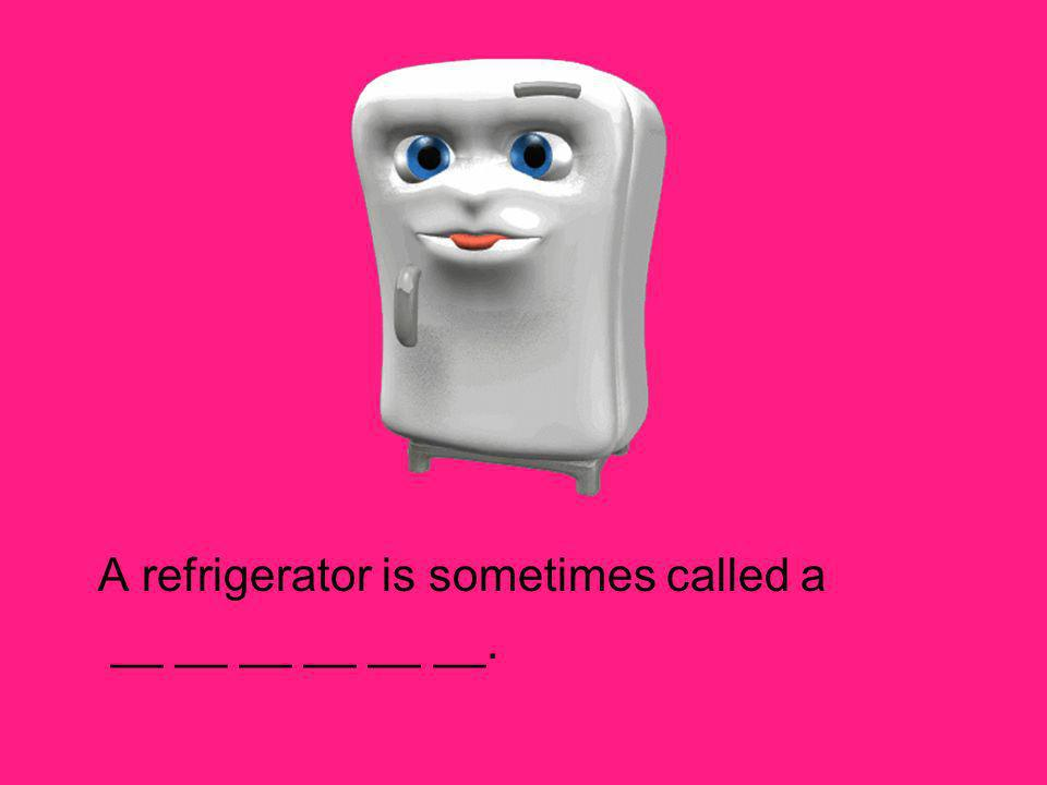A refrigerator is sometimes called a __ __ __ __ __ __.