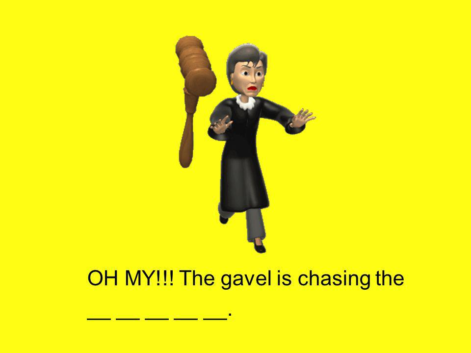OH MY!!! The gavel is chasing the __ __ __ __ __.