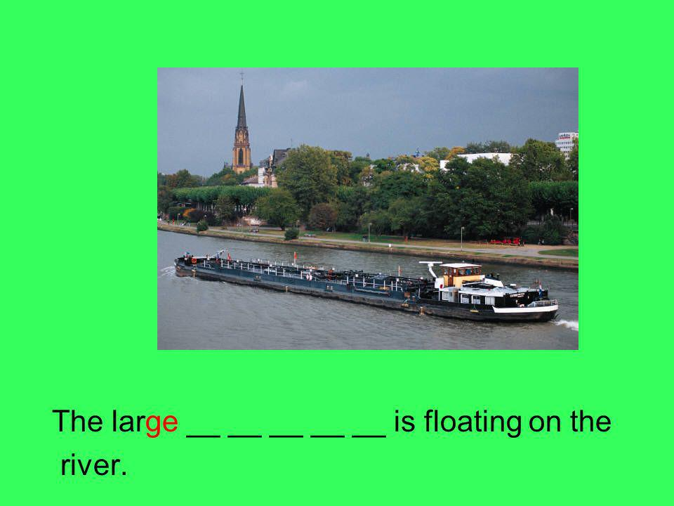 The large __ __ __ __ __ is floating on the river.