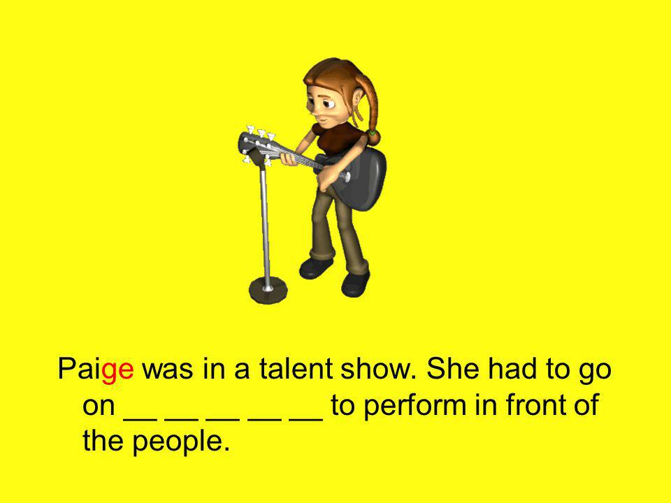 Paige was in a talent show. She had to go on __ __ __ __ __ to perform in front of the people.