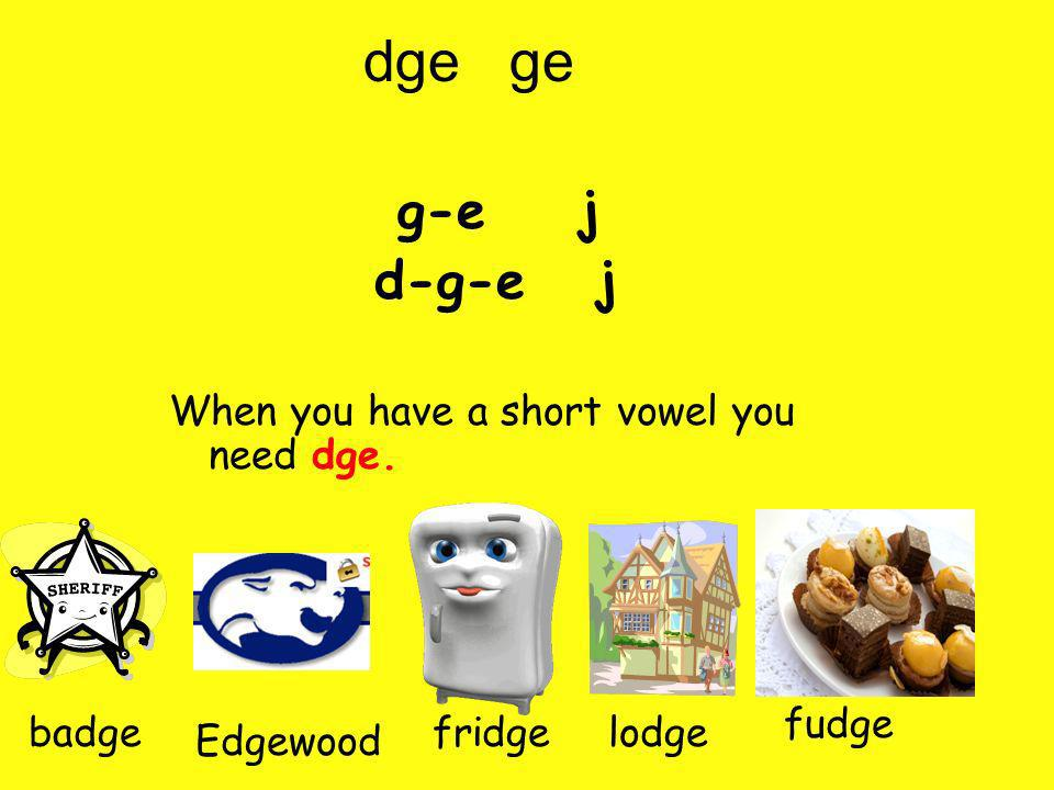 dge ge g-e j d-g-e j When you have a short vowel you need dge. fudge Edgewood fridgebadgelodge