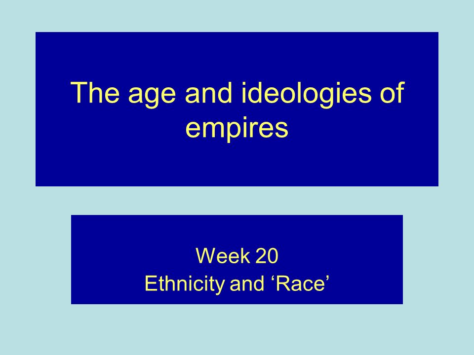 The age and ideologies of empires Week 20 Ethnicity and Race