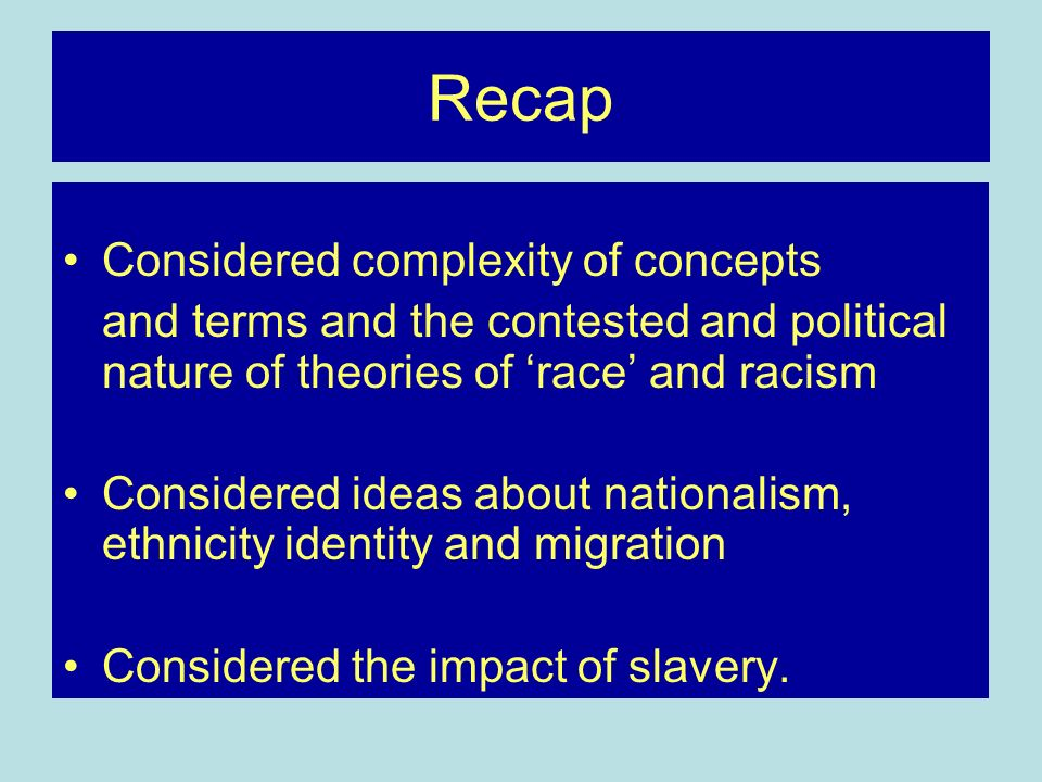 Recap Considered complexity of concepts and terms and the contested and political nature of theories of race and racism Considered ideas about nationalism, ethnicity identity and migration Considered the impact of slavery.