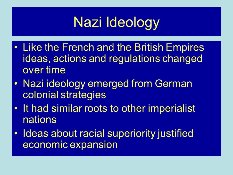 Nazi Ideology Like the French and the British Empires ideas, actions and regulations changed over time Nazi ideology emerged from German colonial strategies It had similar roots to other imperialist nations Ideas about racial superiority justified economic expansion