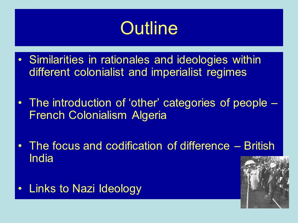 Outline Similarities in rationales and ideologies within different colonialist and imperialist regimes The introduction of other categories of people – French Colonialism Algeria The focus and codification of difference – British India Links to Nazi Ideology