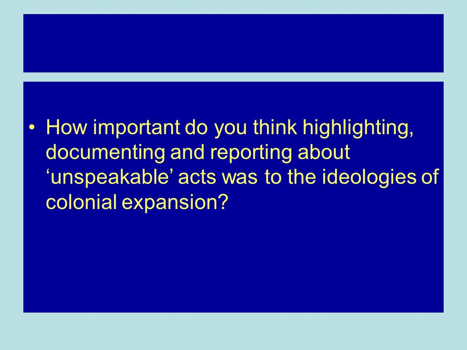 How important do you think highlighting, documenting and reporting about unspeakable acts was to the ideologies of colonial expansion?