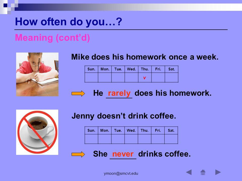 ymoon@smcvt.edu Sun.Mon.Tue.Wed.Thu.Fri.Sat.v Mike does his homework once a week.
