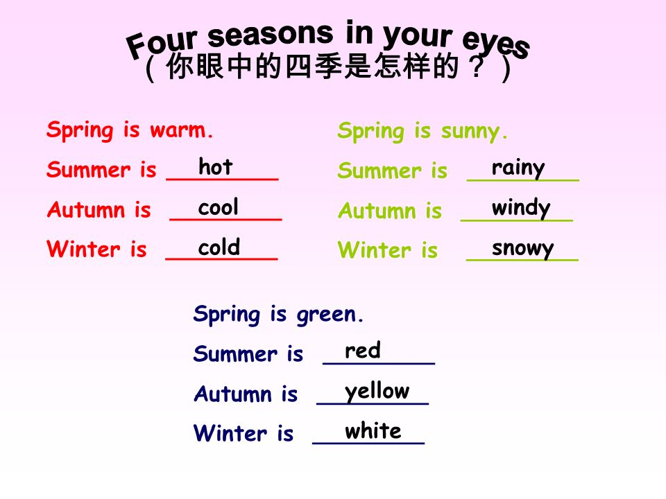 Spring is warm. Summer is ________ Autumn is ________ Winter is ________ Spring is green. Summer is ________ Autumn is ________ Winter is ________ Spr