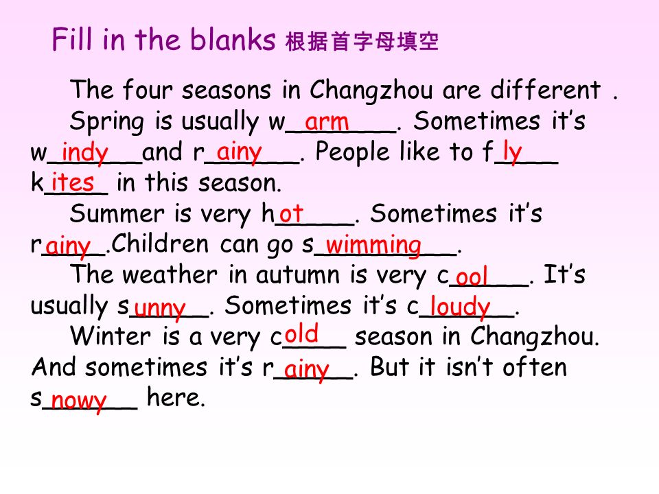 Fill in the blanks The four seasons in Changzhou are different. Spring is usually w_______. Sometimes its w______and r______. People like to f____ k__