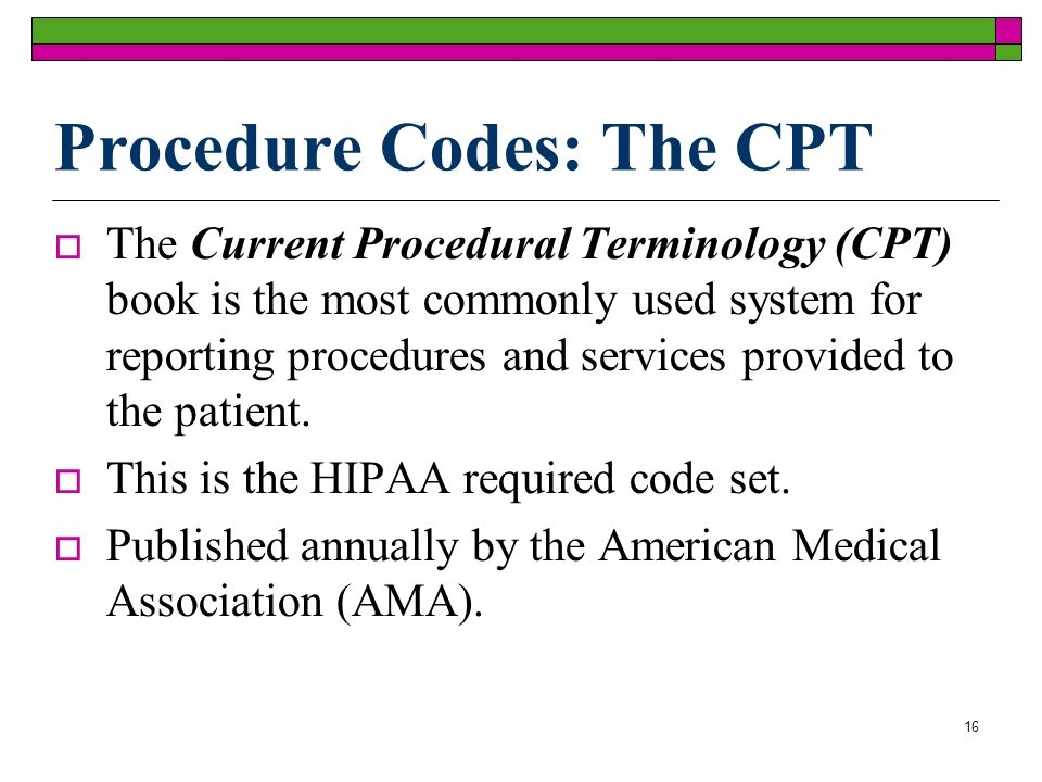 16 Procedure Codes: The CPT The Current Procedural Terminology (CPT) book is the most commonly used system for reporting procedures and services provided to the patient.