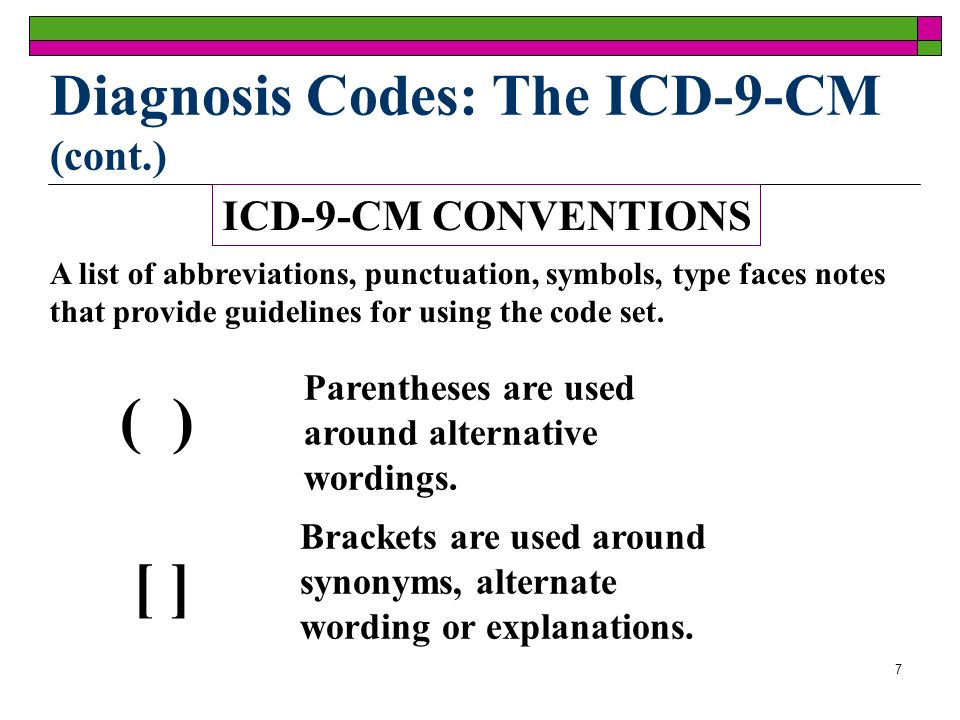 7 Diagnosis Codes: The ICD-9-CM (cont.) ICD-9-CM CONVENTIONS A list of abbreviations, punctuation, symbols, type faces notes that provide guidelines for using the code set.