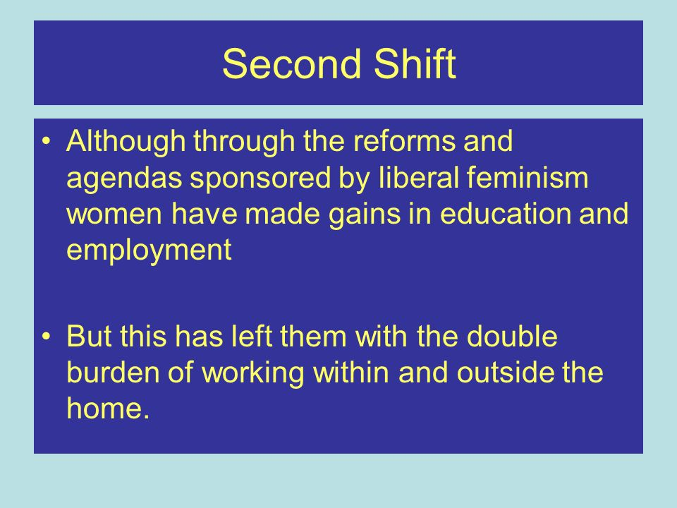 Second Shift Although through the reforms and agendas sponsored by liberal feminism women have made gains in education and employment But this has lef