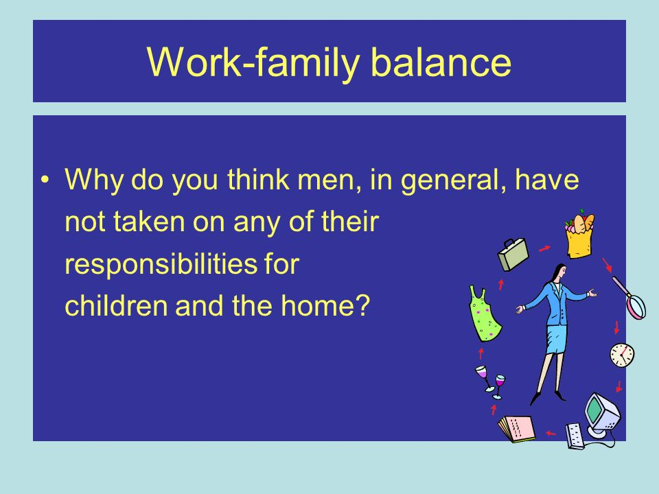 Work-family balance Why do you think men, in general, have not taken on any of their responsibilities for children and the home?