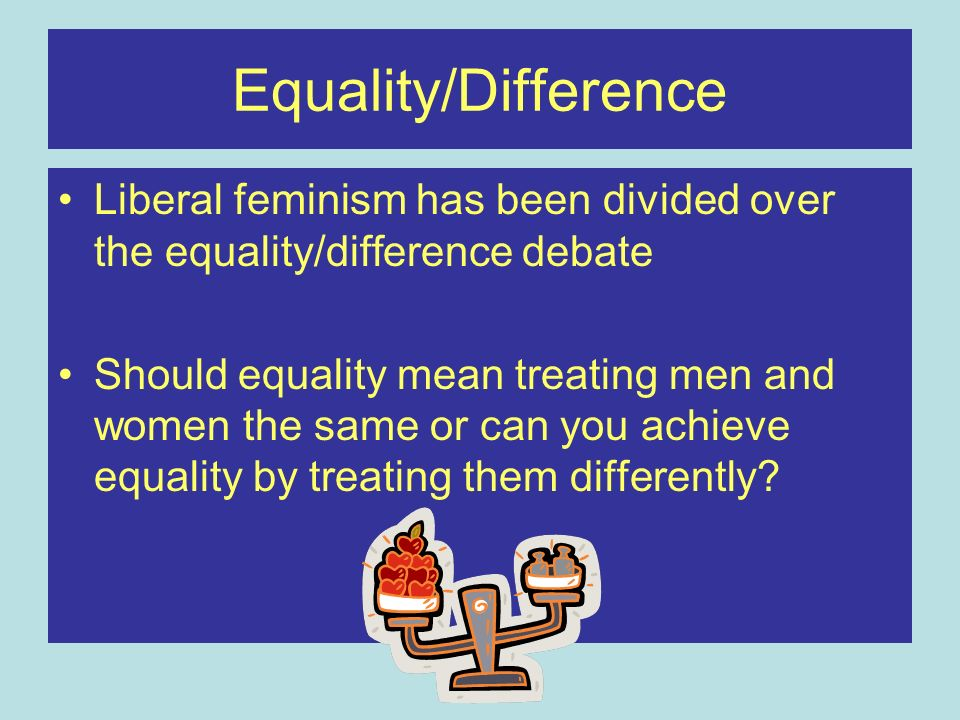 Equality/Difference Liberal feminism has been divided over the equality/difference debate Should equality mean treating men and women the same or can