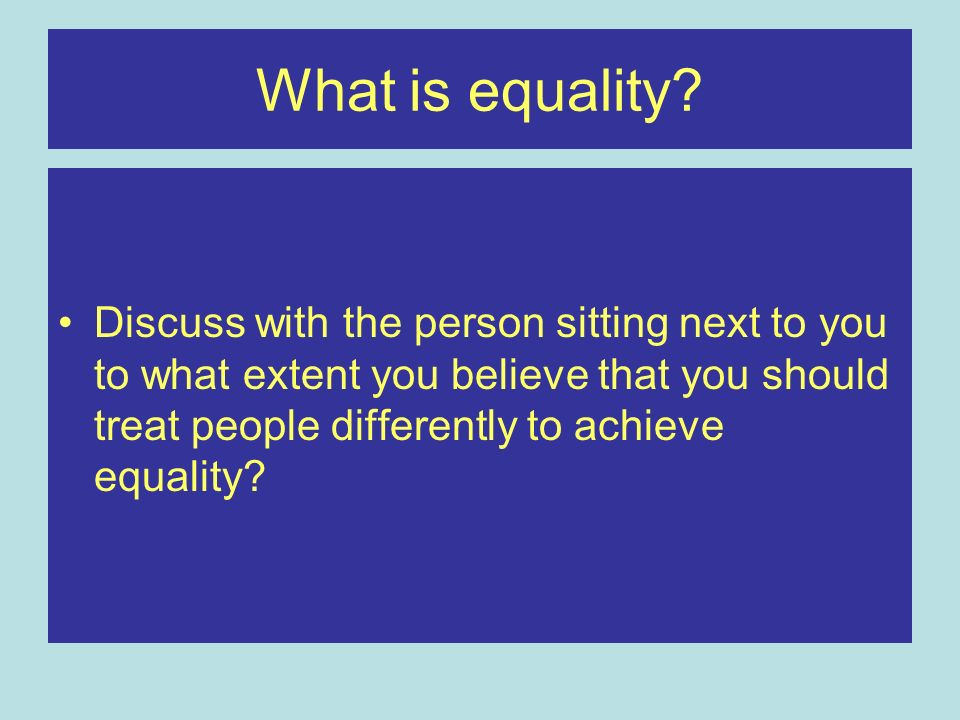 What is equality? Discuss with the person sitting next to you to what extent you believe that you should treat people differently to achieve equality?