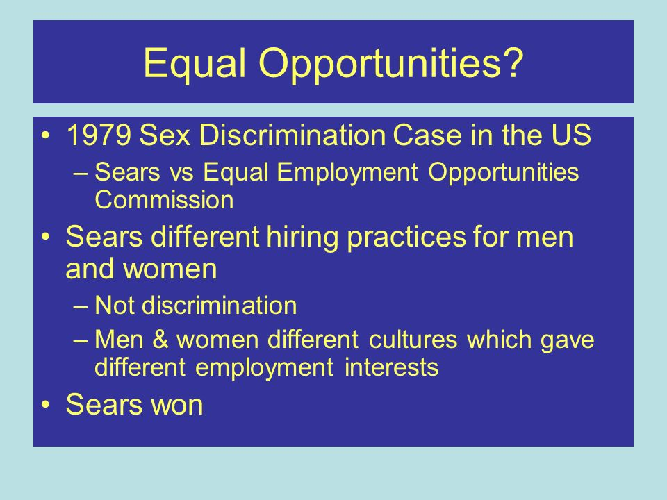 Equal Opportunities? 1979 Sex Discrimination Case in the US –Sears vs Equal Employment Opportunities Commission Sears different hiring practices for m