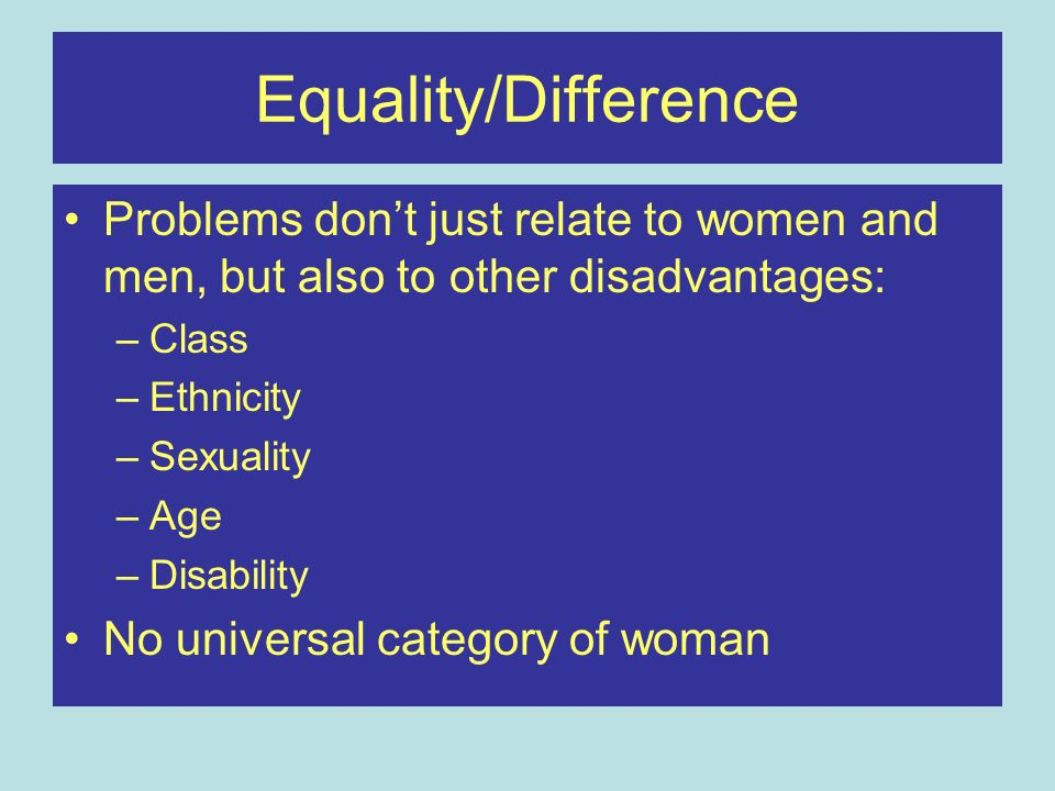 Equality/Difference Problems dont just relate to women and men, but also to other disadvantages: –Class –Ethnicity –Sexuality –Age –Disability No univ