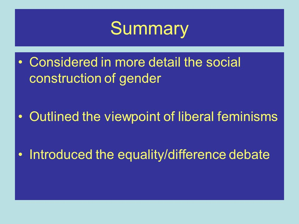 Summary Considered in more detail the social construction of gender Outlined the viewpoint of liberal feminisms Introduced the equality/difference deb