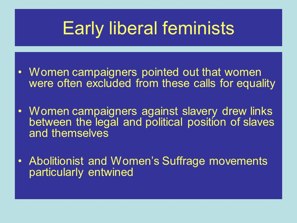Early liberal feminists Women campaigners pointed out that women were often excluded from these calls for equality Women campaigners against slavery d
