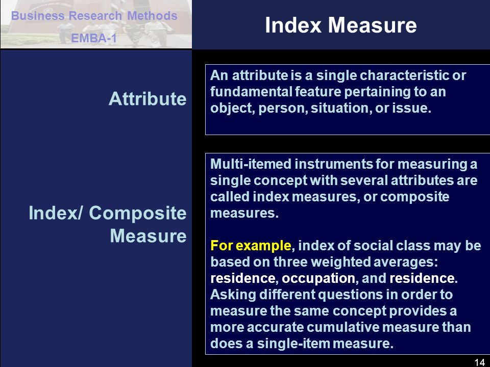 Business Research Methods EMBA-1 14 Index Measure Attribute Index/ Composite Measure An attribute is a single characteristic or fundamental feature pe