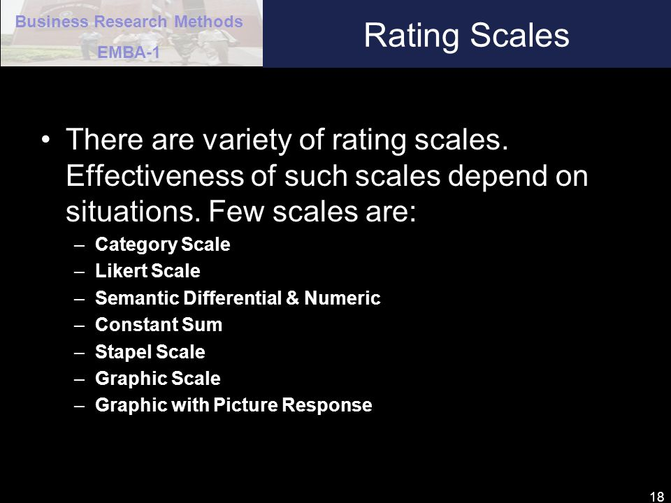 Business Research Methods EMBA-1 18 Rating Scales There are variety of rating scales. Effectiveness of such scales depend on situations. Few scales ar