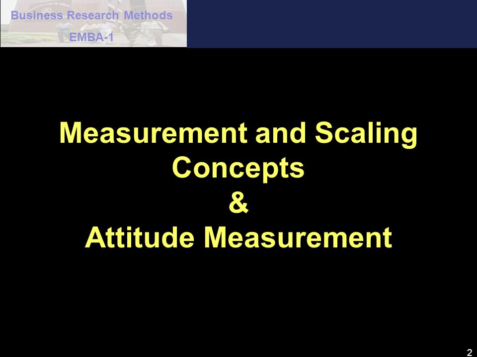 Business Research Methods EMBA-1 33 Physiological Measure of Attitude n A graphic rating scale presents respondents with a graphic continuum.