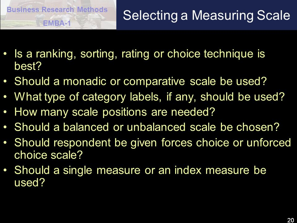 Business Research Methods EMBA-1 20 Selecting a Measuring Scale Is a ranking, sorting, rating or choice technique is best? Should a monadic or compara