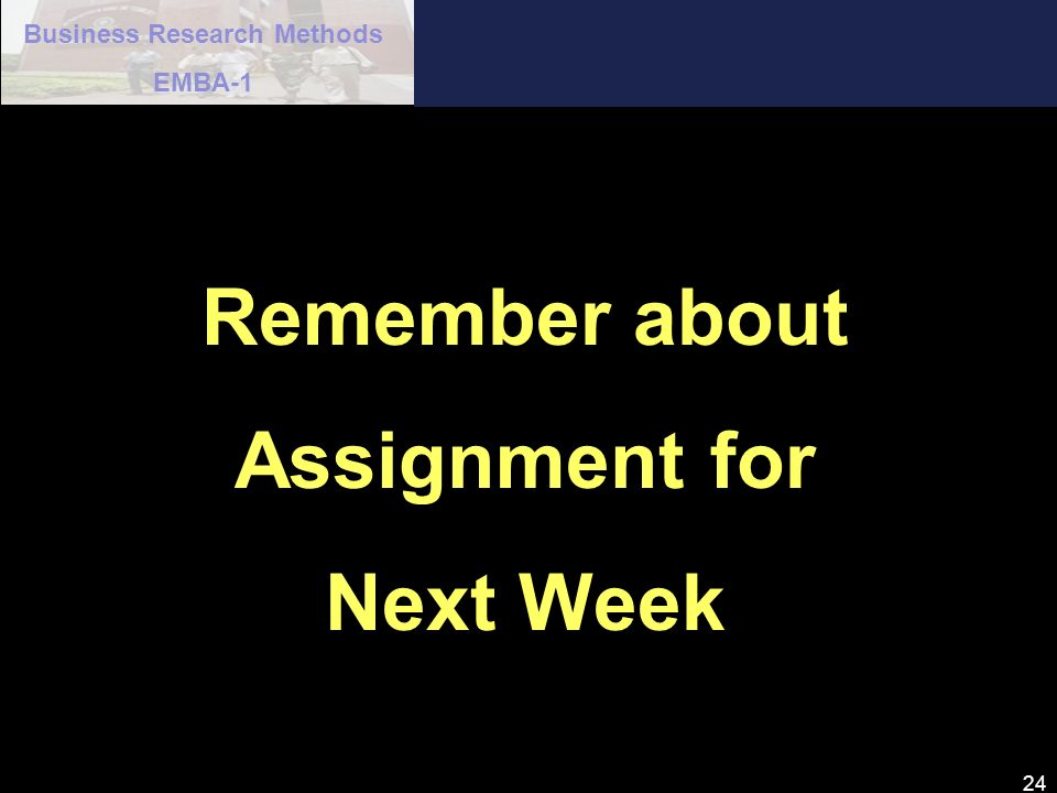 Business Research Methods EMBA-1 24 Remember about Assignment for Next Week