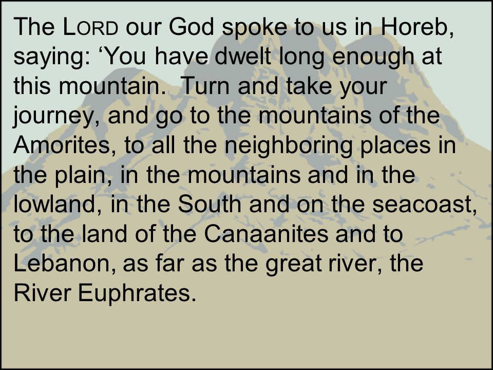 The L ORD our God spoke to us in Horeb, saying: You have dwelt long enough at this mountain. Turn and take your journey, and go to the mountains of th